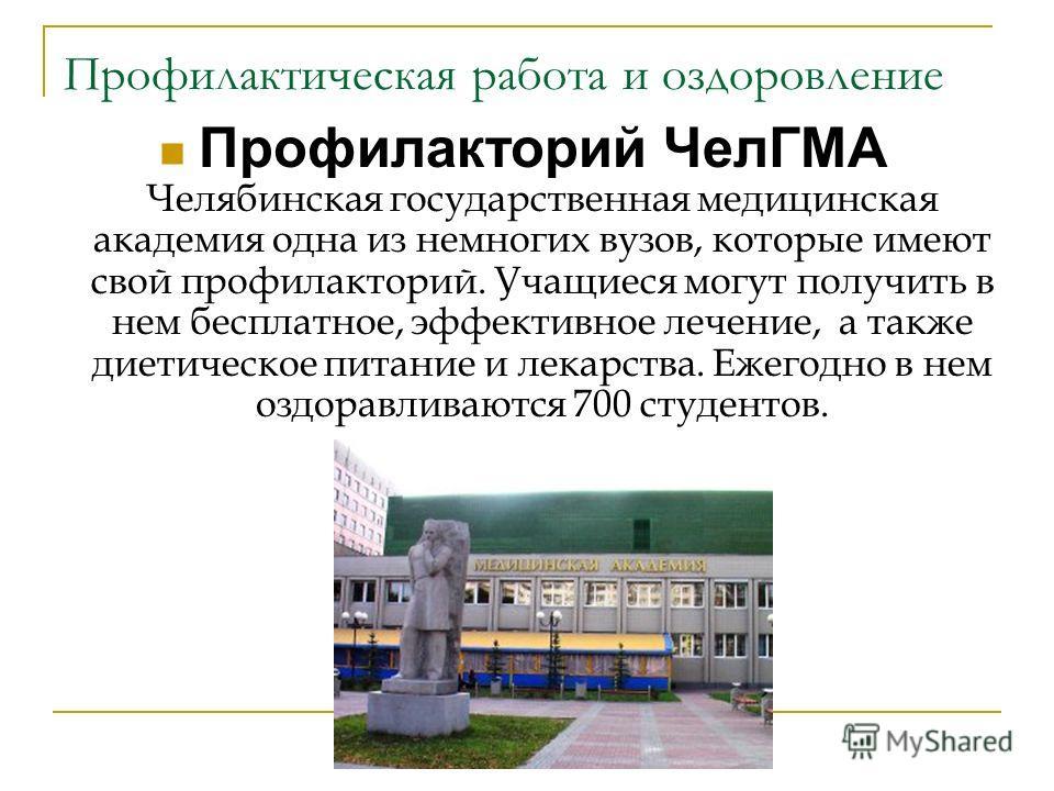 Профилактическая работа и оздоровление Профилакторий ЧелГМА Челябинская государственная медицинская академия одна из немногих вузов, которые имеют свой профилакторий. Учащиеся могут получить в нем бесплатное, эффективное лечение, а также диетическое