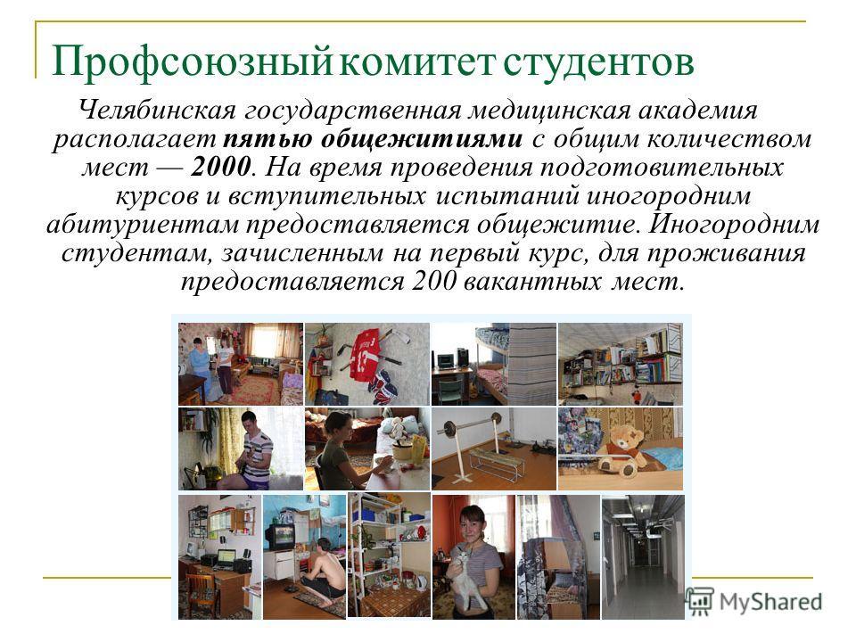 Профсоюзный комитет студентов Челябинская государственная медицинская академия располагает пятью общежитиями с общим количеством мест 2000. На время проведения подготовительных курсов и вступительных испытаний иногородним абитуриентам предоставляется