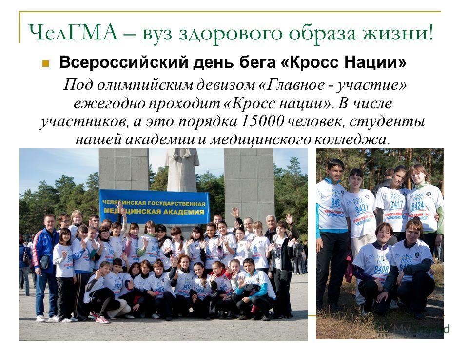ЧелГМА – вуз здорового образа жизни! Всероссийский день бега «Кросс Нации» Под олимпийским девизом «Главное - участие» ежегодно проходит «Кросс нации». В числе участников, а это порядка 15000 человек, студенты нашей академии и медицинского колледжа.