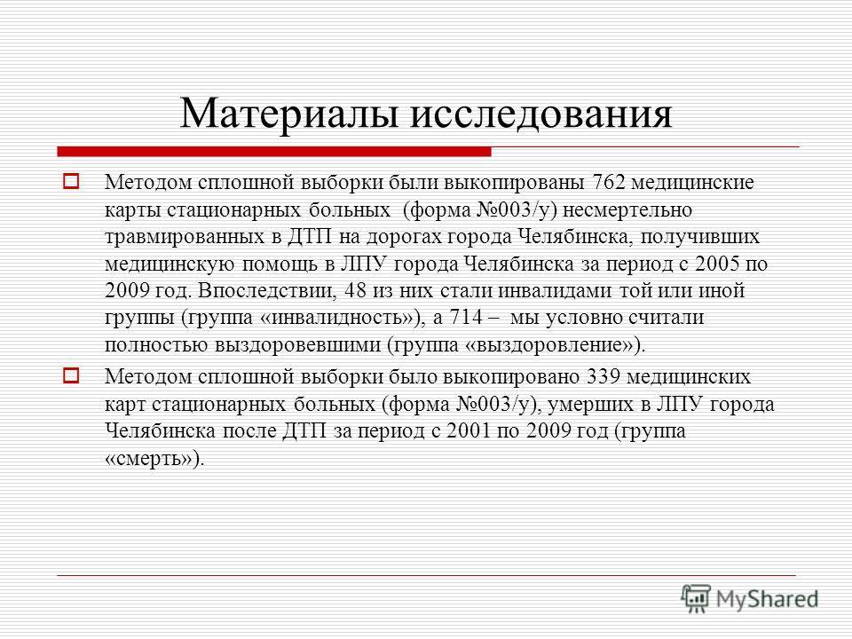 Материалы исследования Методом сплошной выборки были выкопированы 762 медицинские карты стационарных больных (форма 003/у) несмертельно травмированных в ДТП на дорогах города Челябинска, получивших медицинскую помощь в ЛПУ города Челябинска за период