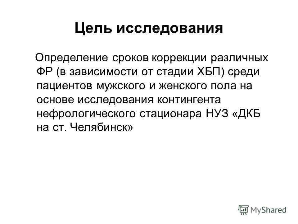 Цель исследования Определение сроков коррекции различных ФР (в зависимости от стадии ХБП) среди пациентов мужского и женского пола на основе исследования контингента нефрологического стационара НУЗ «ДКБ на ст. Челябинск»