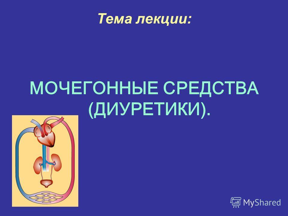 Тема лекции: МОЧЕГОННЫЕ СРЕДСТВА (ДИУРЕТИКИ).