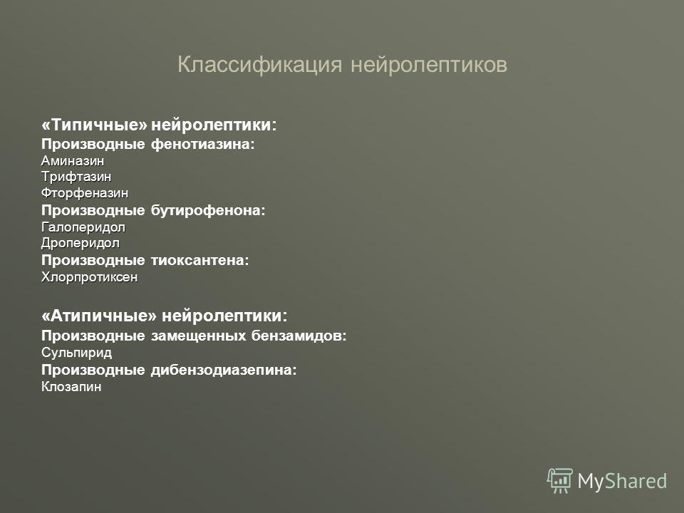 Классификация нейролептиков «Типичные» нейролептики: Производные фенотиазина:АминазинТрифтазинФторфеназин Производные бутирофенона:ГалоперидолДроперидол Производные тиоксантена:Хлорпротиксен «Атипичные» нейролептики: Производные замещенных бензамидов