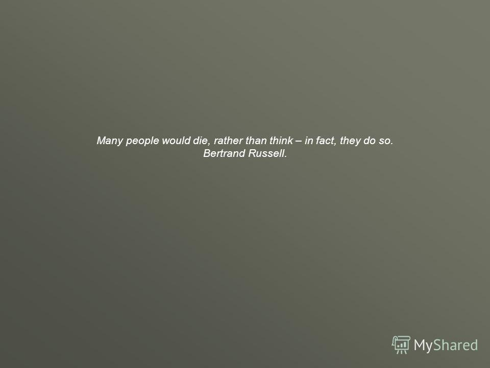 Many people would die, rather than think – in fact, they do so. Bertrand Russell.