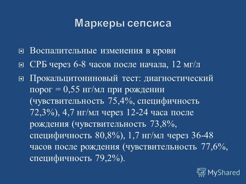 Воспалительные изменения в крови СРБ через 6-8 часов после начала, 12 мг/л Прокальцитониновый тест: диагностический порог = 0,55 нг/мл при рождении (чувствительность 75,4%, специфичность 72,3%), 4,7 нг/мл через 12-24 часа после рождения (чувствительн