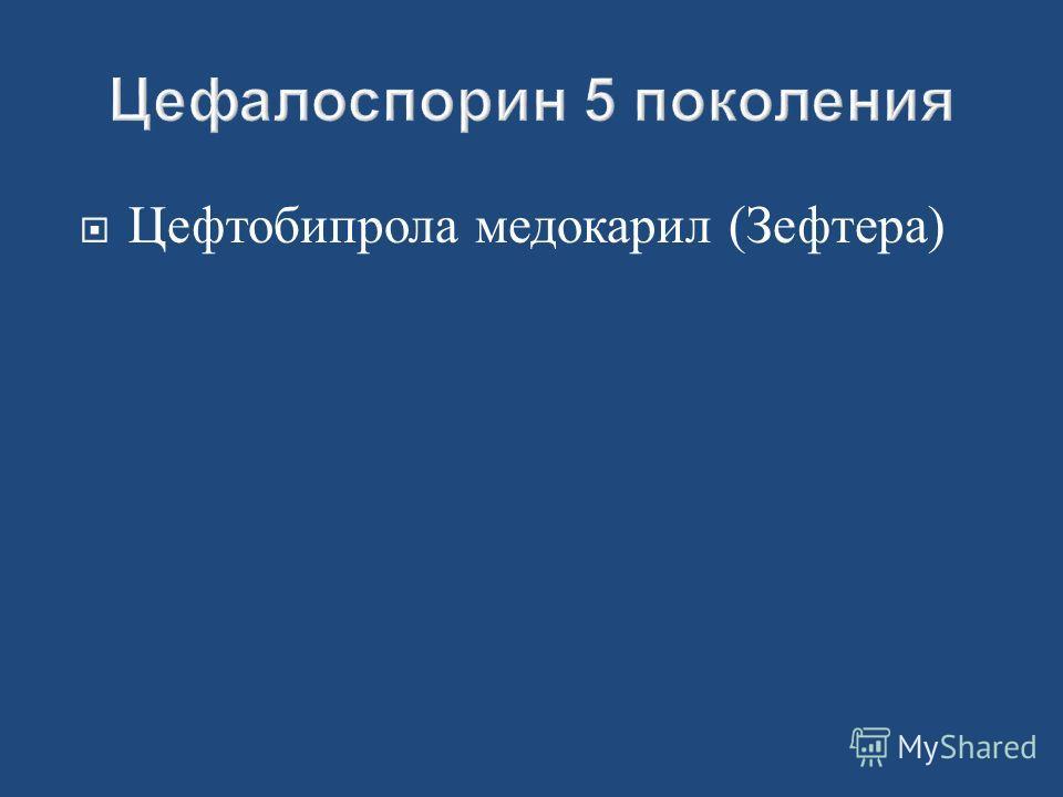 Цефтобипрола медокарил (Зефтера)