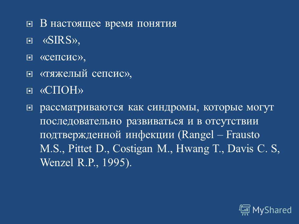В настоящее время понятия «SIRS», «сепсис», «тяжелый сепсис», «СПОН» рассматриваются как синдромы, которые могут последовательно развиваться и в отсутствии подтвержденной инфекции (Rangel – Frausto M.S., Pittet D., Costigan M., Hwang T., Davis C. S,