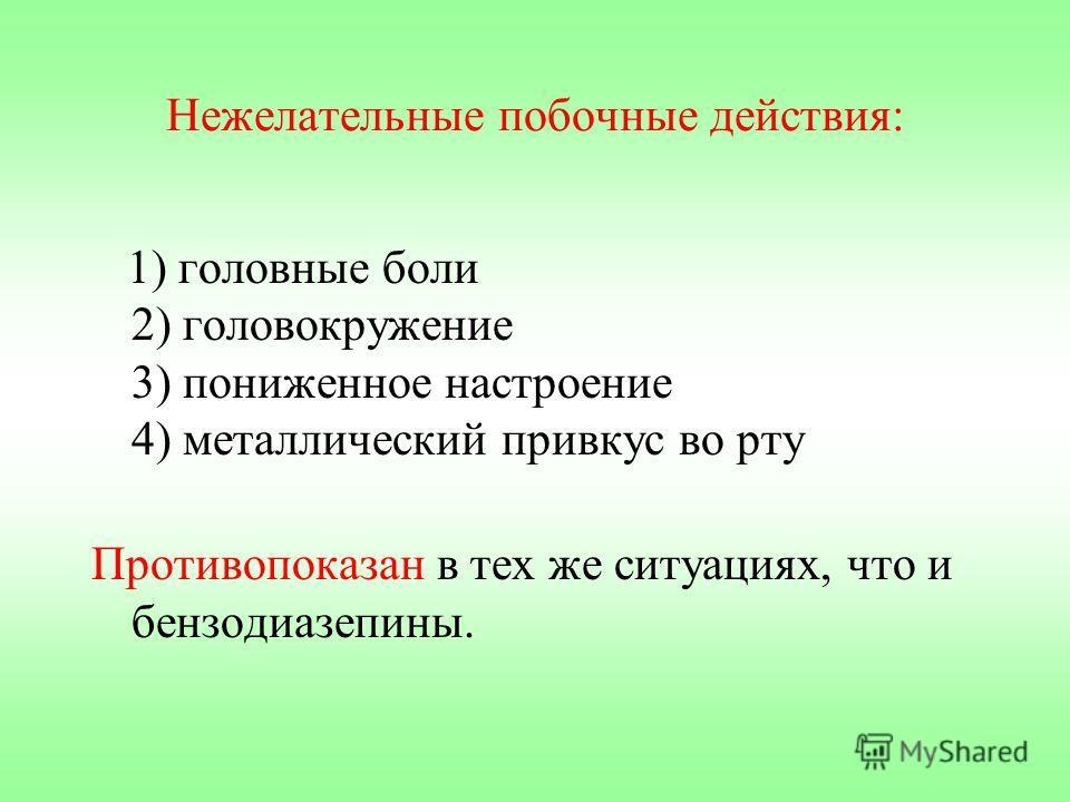 Нежелательные побочные действия: 1) головные боли 2) головокружение 3) пониженное настроение 4) металлический привкус во рту Противопоказан в тех же ситуациях, что и бензодиазепины.