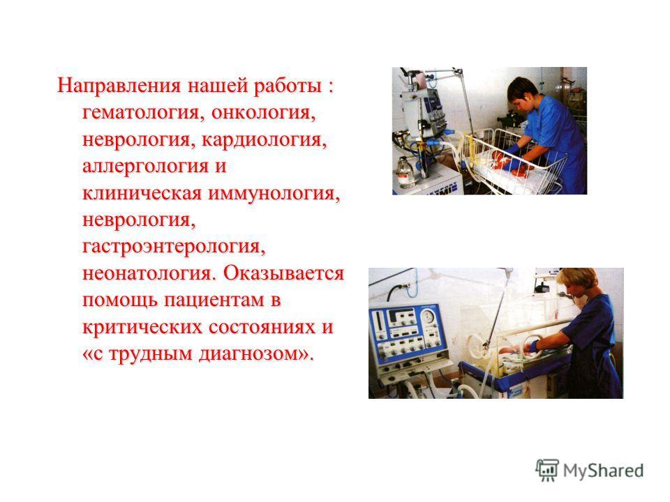 Направления нашей работы : гематология, онкология, неврология, кардиология, аллергология и клиническая иммунология, неврология, гастроэнтерология, неонатология. Оказывается помощь пациентам в критических состояниях и «с трудным диагнозом».