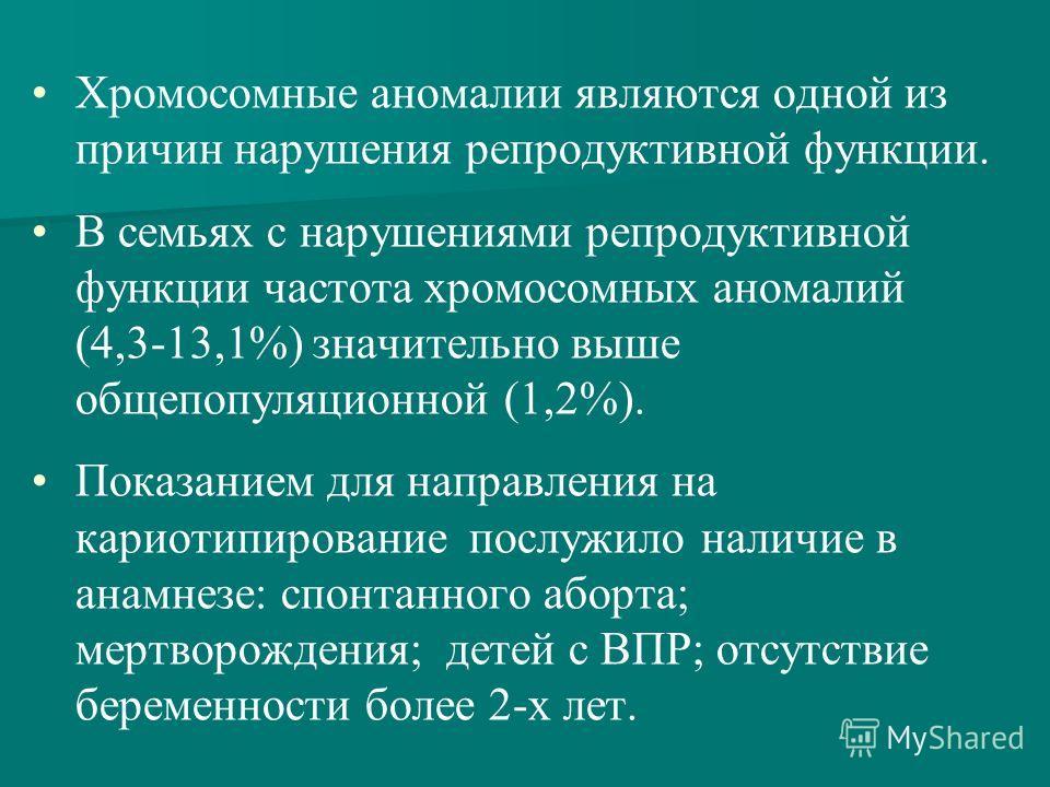 Хромосомные аномалии являются одной из причин нарушения репродуктивной функции. В семьях с нарушениями репродуктивной функции частота хромосомных аномалий (4,3-13,1%) значительно выше общепопуляционной (1,2%). Показанием для направления на кариотипир