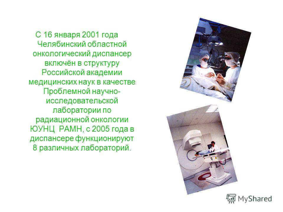 С 16 января 2001 года Челябинский областной онкологический диспансер включён в структуру Российской академии медицинских наук в качестве Проблемной научно- исследовательской лаборатории по радиационной онкологии ЮУНЦ РАМН, с 2005 года в диспансере фу