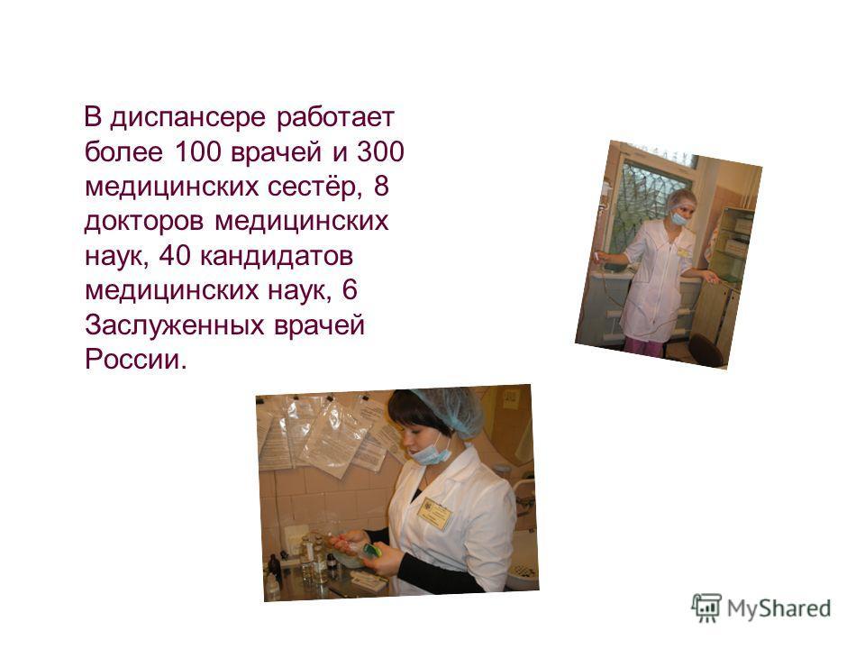 В диспансере работает более 100 врачей и 300 медицинских сестёр, 8 докторов медицинских наук, 40 кандидатов медицинских наук, 6 Заслуженных врачей России.