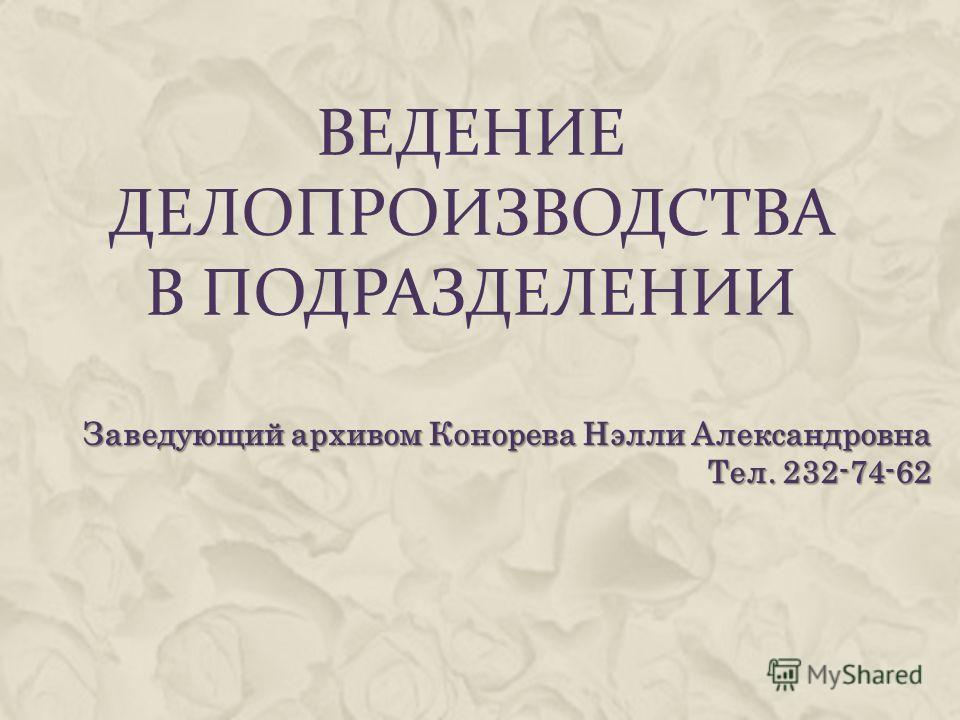 ВЕДЕНИЕ ДЕЛОПРОИЗВОДСТВА В ПОДРАЗДЕЛЕНИИ Заведующий архивом Конорева Нэлли Александровна Тел. 232-74-62
