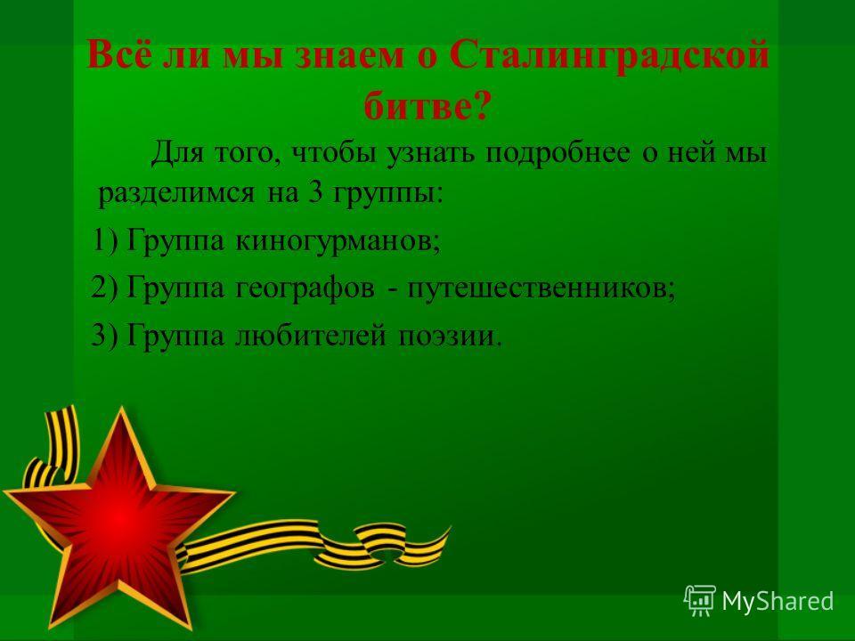 Для того, чтобы узнать подробнее о ней мы разделимся на 3 группы: 1) Группа киногурманов; 2) Группа географов - путешественников; 3) Группа любителей поэзии. Всё ли мы знаем о Сталинградской битве?