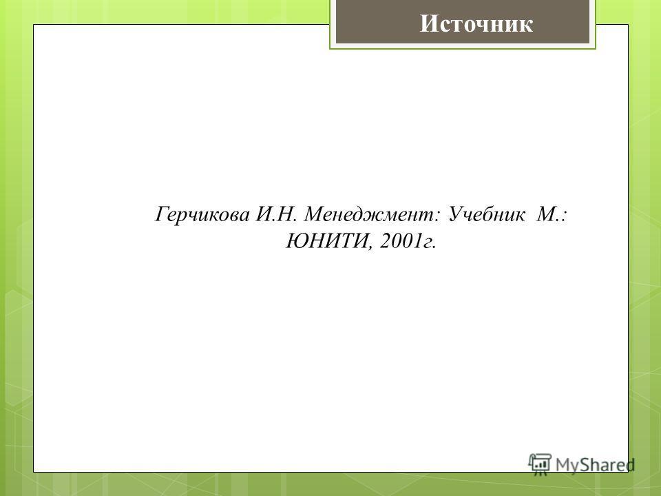 Герчикова И.Н. Менеджмент: Учебник М.: ЮНИТИ, 2001г. Источник
