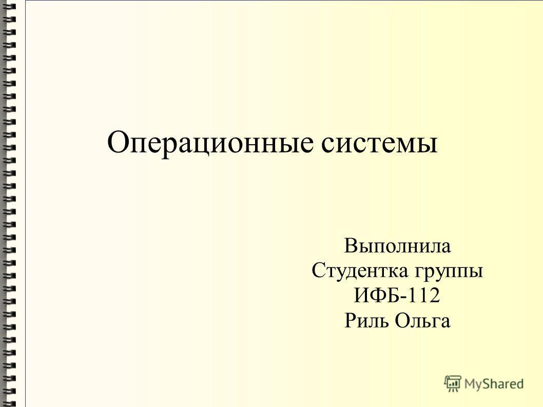 Операционные системы Выполнила Студентка группы ИФБ-112 Риль Ольга