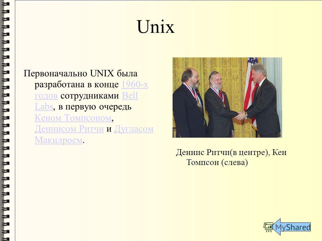 Unix Первоначально UNIX была разработана в конце 1960-х годов сотрудниками Bell Labs, в первую очередь Кеном Томпсоном, Деннисом Ритчи и Дугласом Макилроем.1960-х годовBell Labs Кеном Томпсоном Деннисом РитчиДугласом Макилроем Деннис Ритчи(в центре),