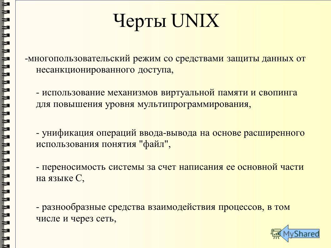 Черты UNIX -многопользовательский режим со средствами защиты данных от несанкционированного доступа, - использование механизмов виртуальной памяти и свопинга для повышения уровня мультипрограммирования, - унификация операций ввода-вывода на основе ра