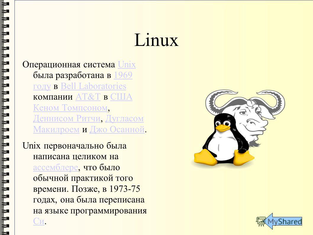 Linux Операционная система Unix была разработана в 1969 году в Bell Laboratories компании AT&T в США Кеном Томпсоном, Деннисом Ритчи, Дугласом Макилроем и Джо Осанной.Unix1969 годуBell LaboratoriesAT&TСША Кеном Томпсоном Деннисом РитчиДугласом Макилр
