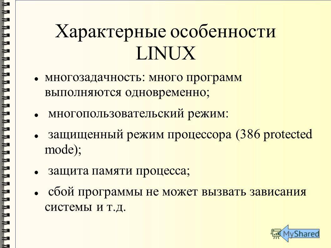 Характерные особенности LINUX многозадачность: много программ выполняются одновременно; многопользовательский режим: защищенный режим процессора (386 protected mode); защита памяти процесса; сбой программы не может вызвать зависания системы и т.д.