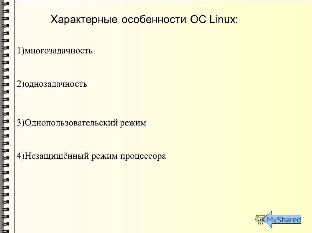Характерные особенности ОС Linux: 1)многозадачность 4)Незащищённый режим процессора 2)однозадачность 3)Однопользовательский режим