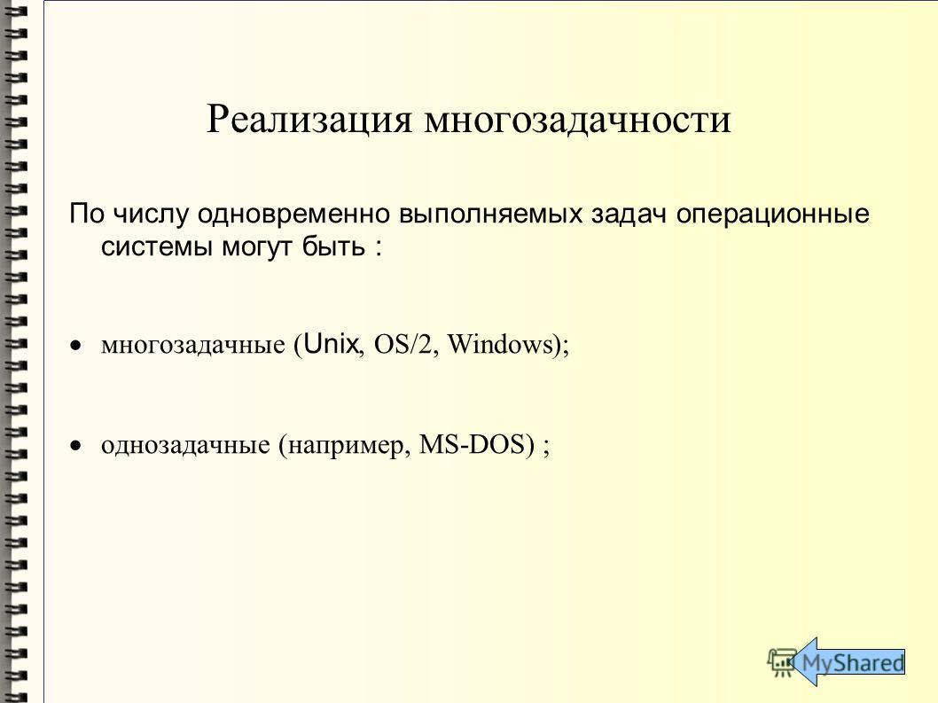 Реализация многозадачности По числу одновременно выполняемых задач операционные системы могут быть : многозадачные ( Unix, OS/2, Windows); однозадачные (например, MS-DOS) ;