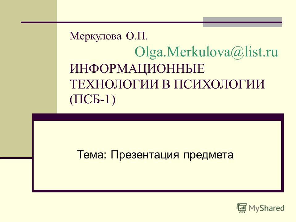 Меркулова О.П. Olga.Merkulova@list.ru ИНФОРМАЦИОННЫЕ ТЕХНОЛОГИИ В ПСИХОЛОГИИ (ПСБ-1) Тема: Презентация предмета