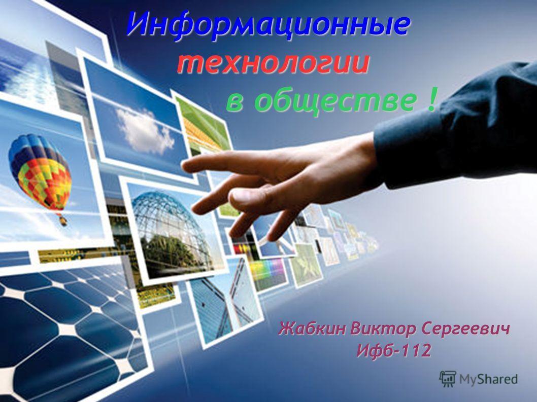 Информационные технологии технологии в обществе ! в обществе ! Жабкин Виктор Сергеевич Ифб-112