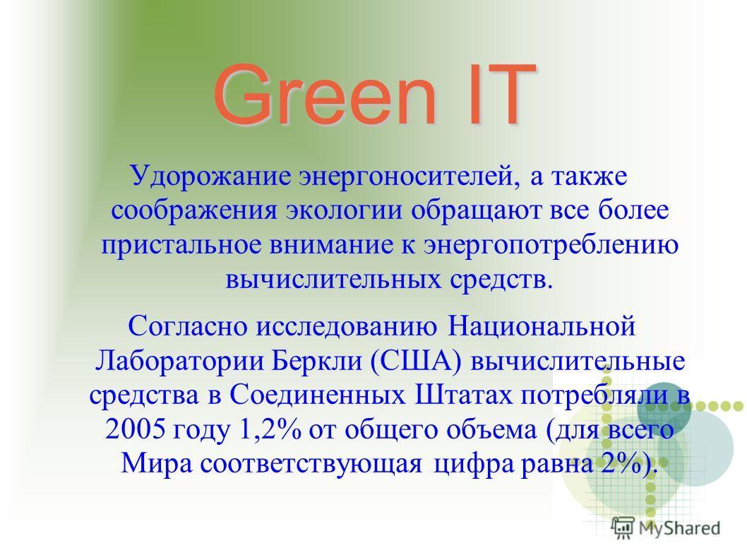Green IT Удорожание энергоносителей, а также соображения экологии обращают все более пристальное внимание к энергопотреблению вычислительных средств. Согласно исследованию Национальной Лаборатории Беркли (США) вычислительные средства в Соединенных Шт