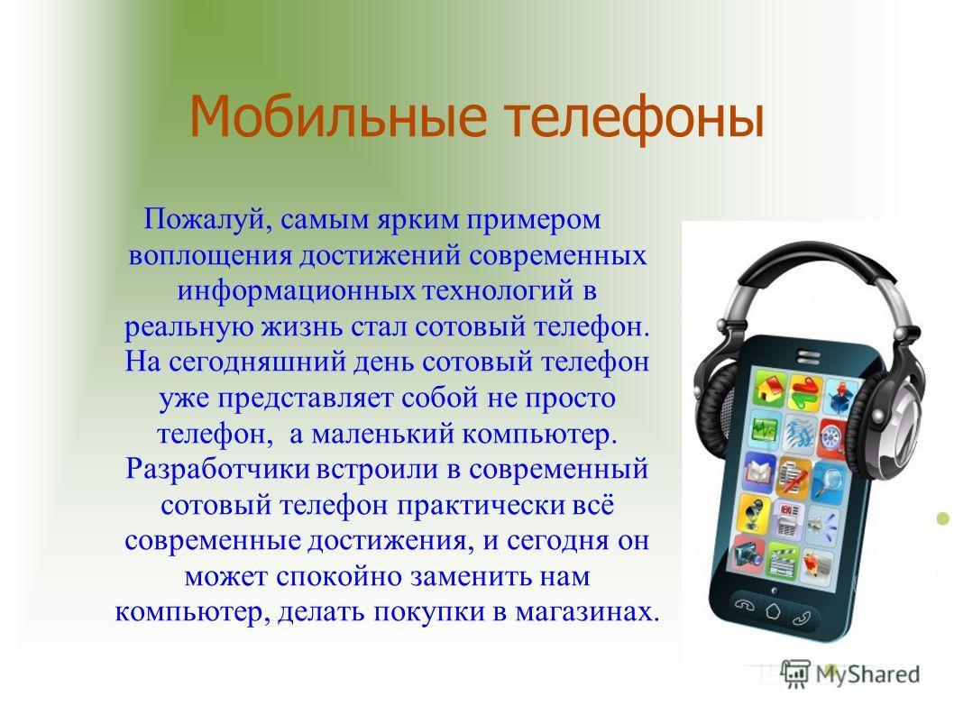 Мобильные телефоны Пожалуй, самым ярким примером воплощения достижений современных информационных технологий в реальную жизнь стал сотовый телефон. На сегодняшний день сотовый телефон уже представляет собой не просто телефон, а маленький компьютер. Р