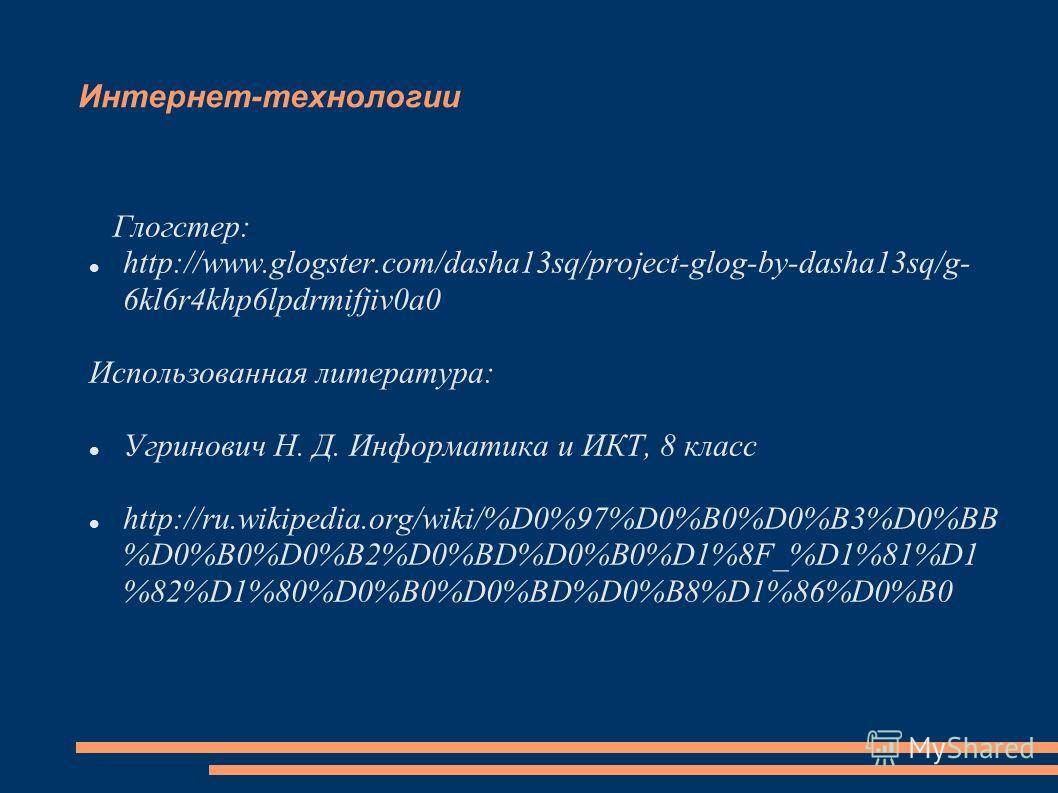 Интернет-технологии Глогстер: http://www.glogster.com/dasha13sq/project-glog-by-dasha13sq/g- 6kl6r4khp6lpdrmifjiv0a0 Использованная литература: Угринович Н. Д. Информатика и ИКТ, 8 класс http://ru.wikipedia.org/wiki/%D0%97%D0%B0%D0%B3%D0%BB %D0%B0%D0