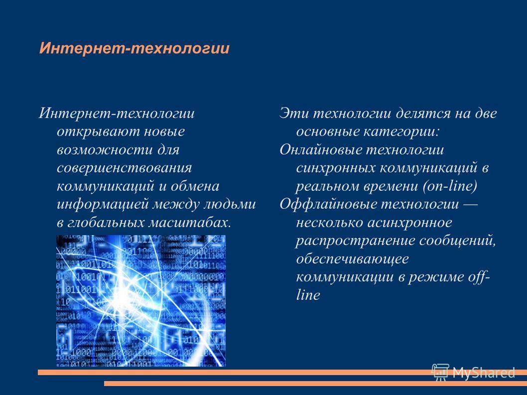 Интернет-технологии Интернет-технологии открывают новые возможности для совершенствования коммуникаций и обмена информацией между людьми в глобальных масштабах. Эти технологии делятся на две основные категории: Онлайновые технологии синхронных коммун