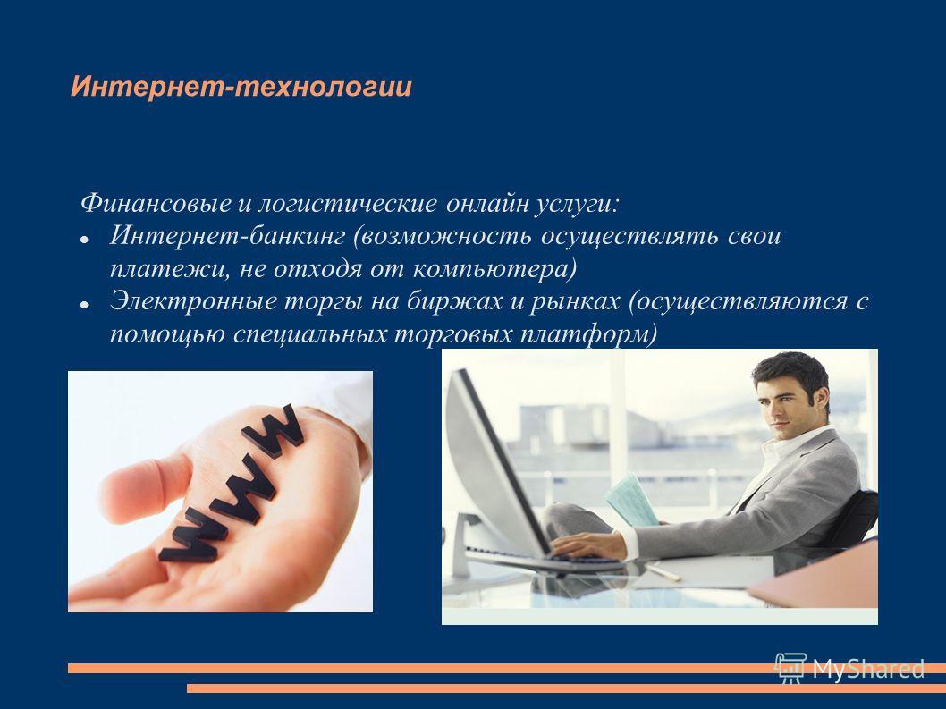 Интернет-технологии Финансовые и логистические онлайн услуги: Интернет-банкинг (возможность осуществлять свои платежи, не отходя от компьютера) Электронные торгы на биржах и рынках (осуществляются с помощью специальных торговых платформ)