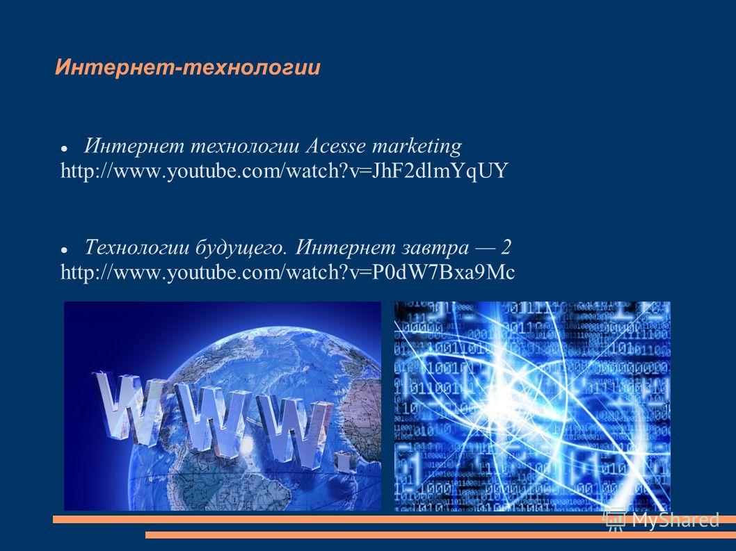 Интернет-технологии Интернет технологии Acesse marketing http://www.youtube.com/watch?v=JhF2dlmYqUY Технологии будущего. Интернет завтра 2 http://www.youtube.com/watch?v=P0dW7Bxa9Mc
