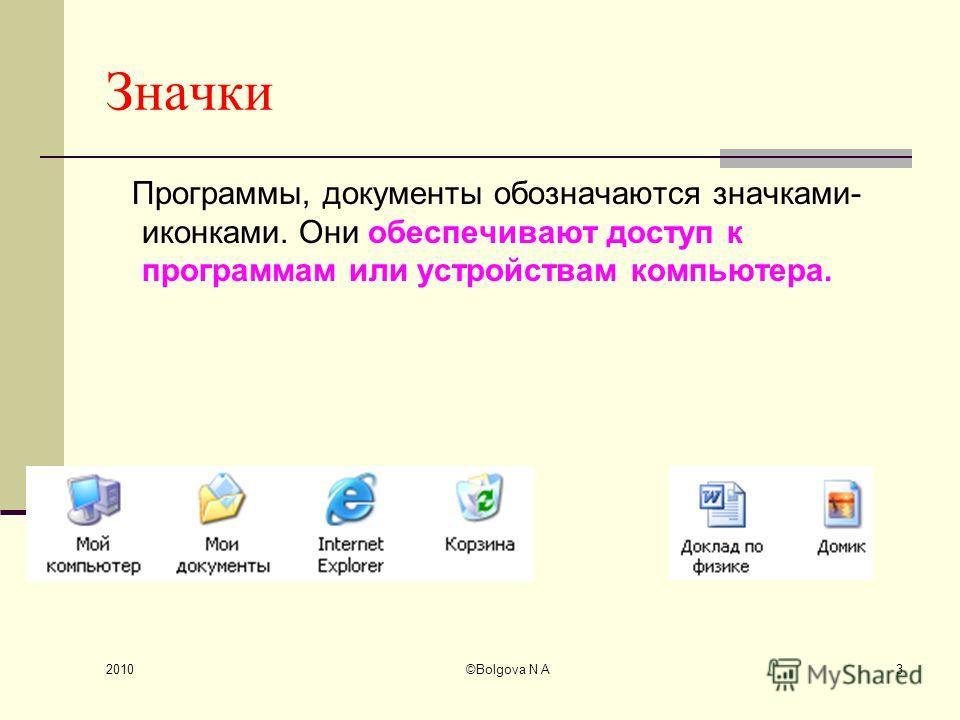 2010 ©Bolgova N A3 Значки Программы, документы обозначаются значками- иконками. Они обеспечивают доступ к программам или устройствам компьютера.