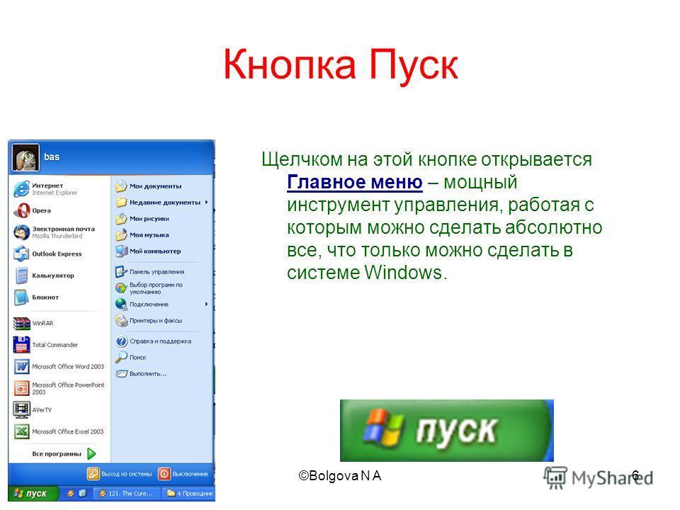 2010©Bolgova N A6 Кнопка Пуск Щелчком на этой кнопке открывается Главное меню – мощный инструмент управления, работая с которым можно сделать абсолютно все, что только можно сделать в системе Windows.