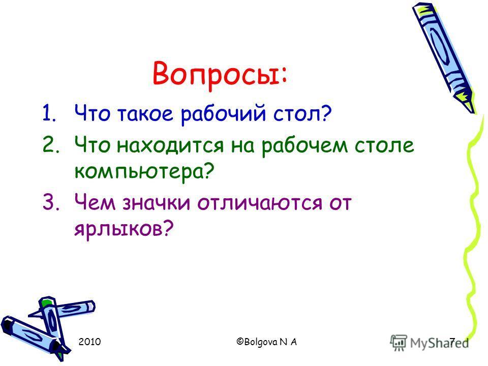 2010©Bolgova N A7 Вопросы: 1.Что такое рабочий стол? 2.Что находится на рабочем столе компьютера? 3.Чем значки отличаются от ярлыков?