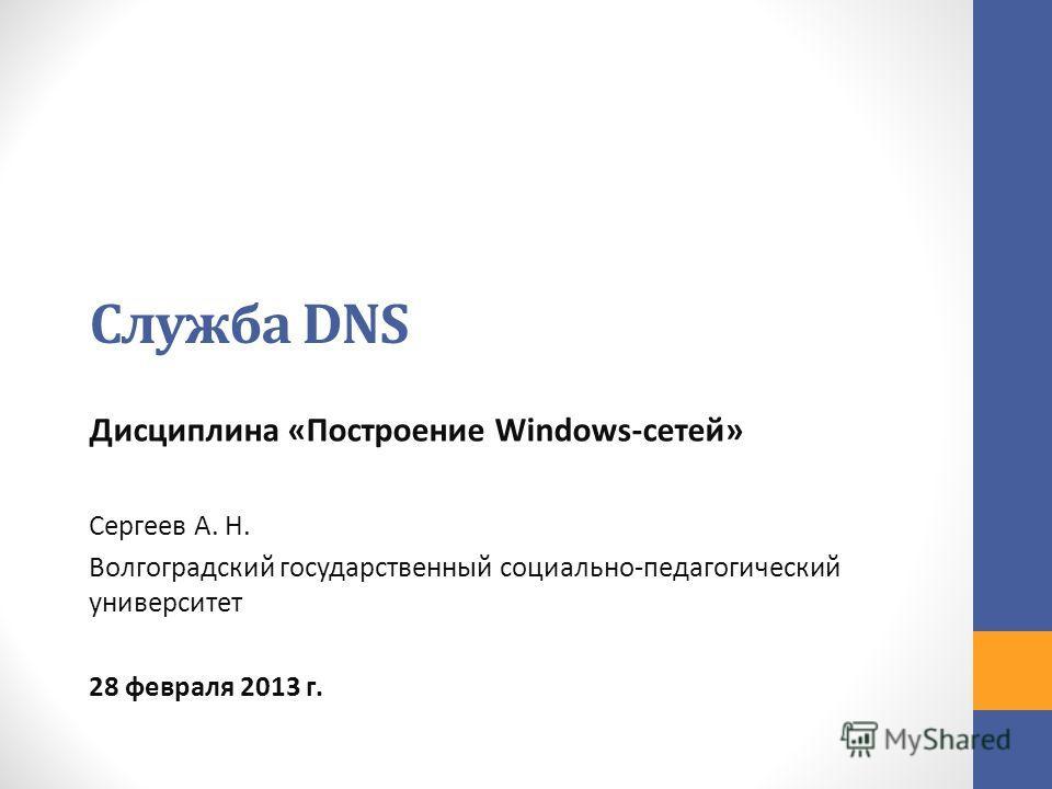 Служба DNS Дисциплина «Построение Windows-сетей» Сергеев А. Н. Волгоградский государственный социально-педагогический университет 28 февраля 2013 г.