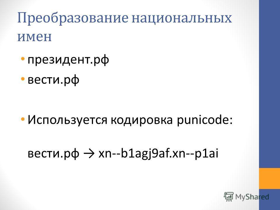 Преобразование национальных имен президент.рф вести.рф Используется кодировка punicode: вести.рф xn--b1agj9af.xn--p1ai