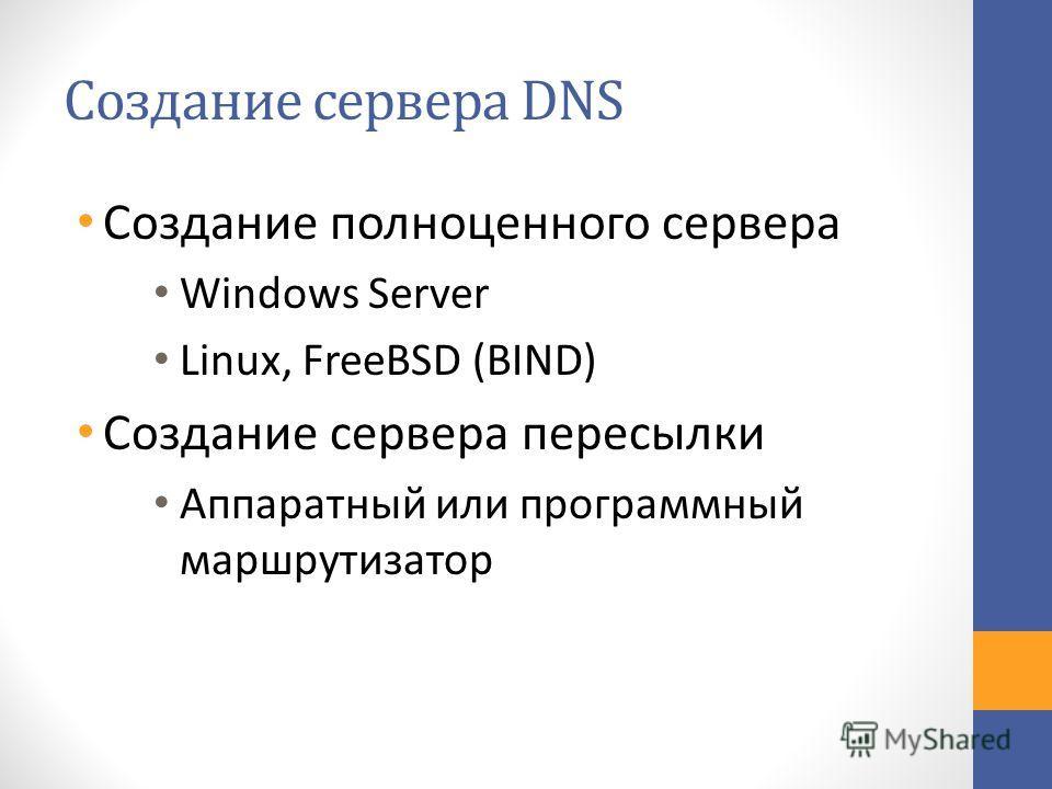 Создание сервера DNS Создание полноценного сервера Windows Server Linux, FreeBSD (BIND) Создание сервера пересылки Аппаратный или программный маршрутизатор