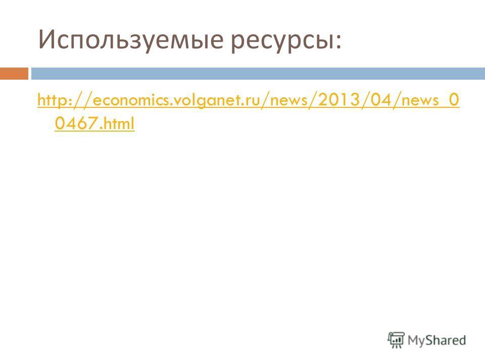 Используемые ресурсы : http://economics.volganet.ru/news/2013/04/news_0 0467.html