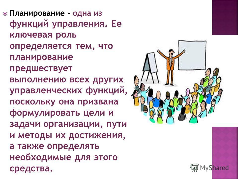 Планирование – одна из функций управления. Ее ключевая роль определяется тем, что планирование предшествует выполнению всех других управленческих функций, поскольку она призвана формулировать цели и задачи организации, пути и методы их достижения, а
