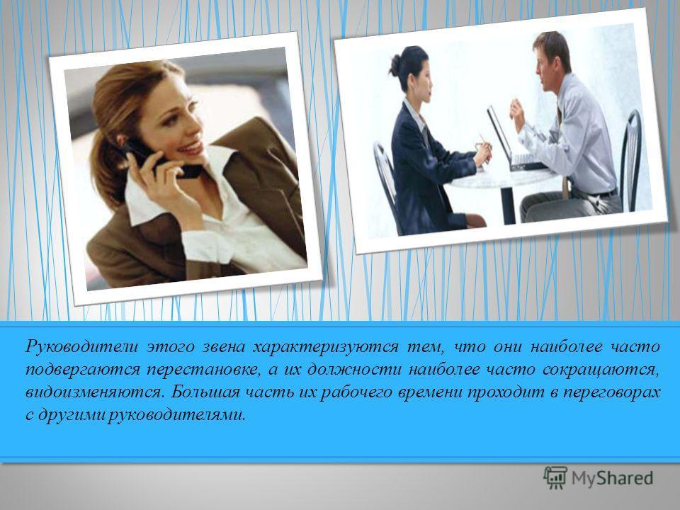 Руководители этого звена характеризуются тем, что они наиболее часто подвергаются перестановке, а их должности наиболее часто сокращаются, видоизменяются. Большая часть их рабочего времени проходит в переговорах с другими руководителями.