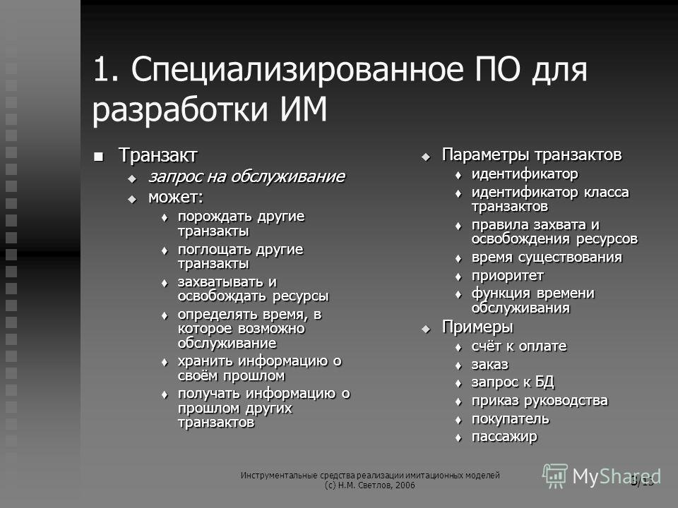 Инструментальные средства реализации имитационных моделей (с) Н.М. Светлов, 2006 3 /13 1. Специализированное ПО для разработки ИМ Транзакт Транзакт запрос на обслуживание запрос на обслуживание может: может: порождать другие транзакты порождать други
