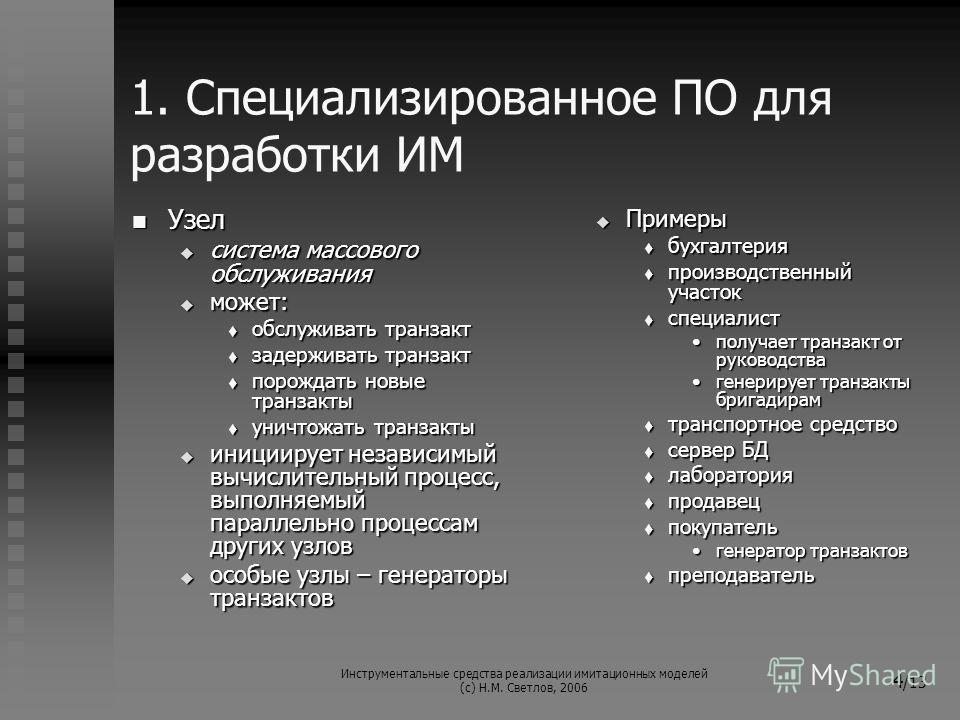 Инструментальные средства реализации имитационных моделей (с) Н.М. Светлов, 2006 4 /13 1. Специализированное ПО для разработки ИМ Узел Узел система массового обслуживания система массового обслуживания может: может: обслуживать транзакт обслуживать т