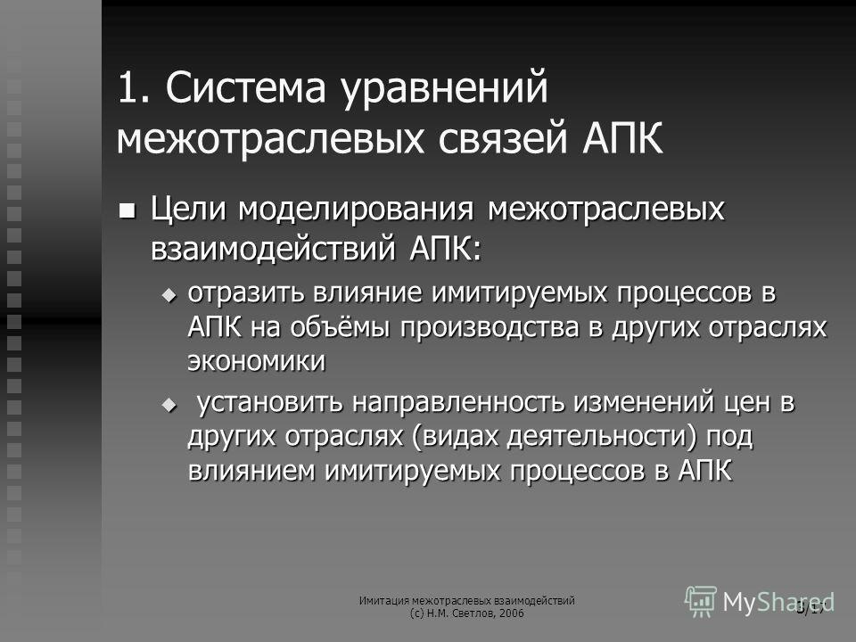 Имитация межотраслевых взаимодействий (с) Н.М. Светлов, 2006 3 /17 1. Система уравнений межотраслевых связей АПК Цели моделирования межотраслевых взаимодействий АПК: Цели моделирования межотраслевых взаимодействий АПК: отразить влияние имитируемых пр