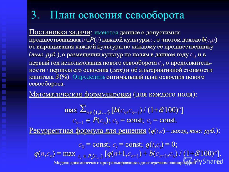 Модели динамического программирования в долгосрочном планировании10 Математическая формулировка (для каждого поля): max n {1,2… t } [b(c n,c n–1 ) / (1+ /100) n ] c n–1 P(c n ); c 0 = const; c t = const. 3.План освоения севооборота Постановка задачи: