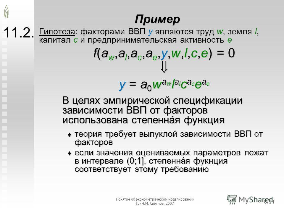 11.2. Пример Гипотеза: факторами ВВП y являются труд w, земля l, капитал с и предпринимательская активность e f(a w,a l,a c,a e,y,w,l,c,e) = 0 y = a 0 w a w l a l c a c e a e В целях эмпирической спецификации зависимости ВВП от факторов использована