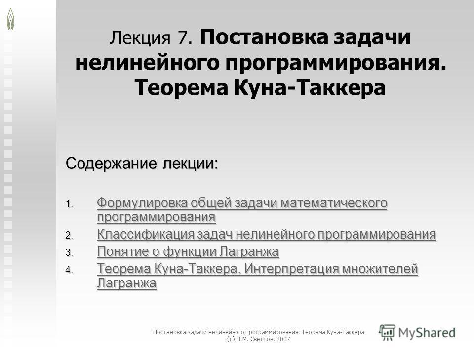 Постановка задачи нелинейного программирования. Теорема Куна-Таккера (с) Н.М. Светлов, 2007 Лекция 7. Постановка задачи нелинейного программирования. Теорема Куна-Таккера Содержание лекции: Формулировка общей задачи математического программирования Ф
