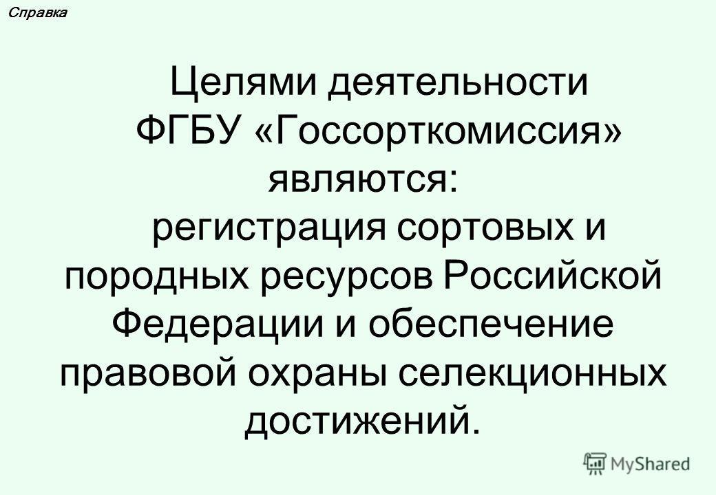 Справка Целями деятельности ФГБУ «Госсорткомиссия» являются: регистрация сортовых и породных ресурсов Российской Федерации и обеспечение правовой охраны селекционных достижений.